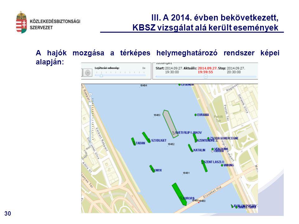 30 III. A 2014. évben bekövetkezett, KBSZ vizsgálat alá került események A hajók mozgása a térképes helymeghatározó rendszer képei alapján:
