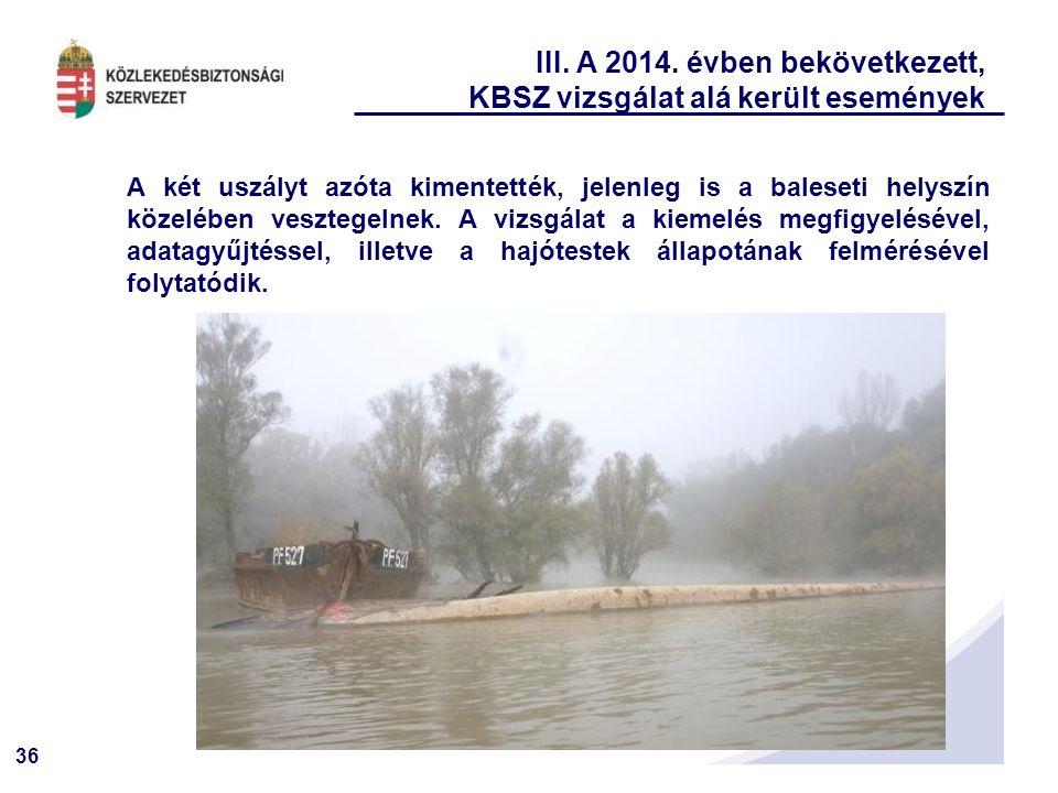 36 III. A 2014. évben bekövetkezett, KBSZ vizsgálat alá került események A két uszályt azóta kimentették, jelenleg is a baleseti helyszín közelében ve