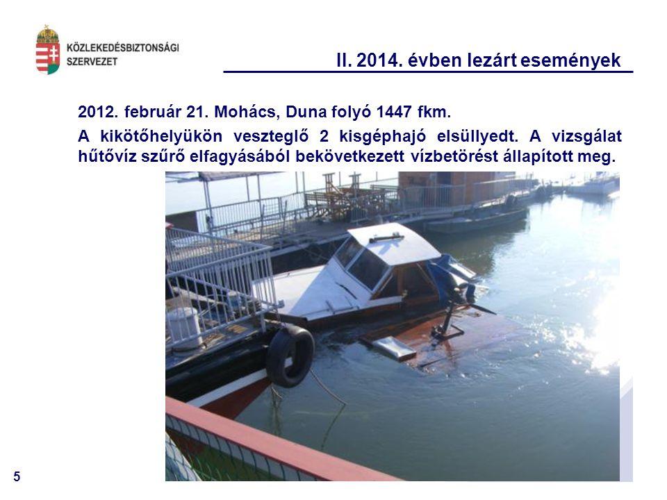 5 II. 2014. évben lezárt események 2012. február 21. Mohács, Duna folyó 1447 fkm. A kikötőhelyükön veszteglő 2 kisgéphajó elsüllyedt. A vizsgálat hűtő
