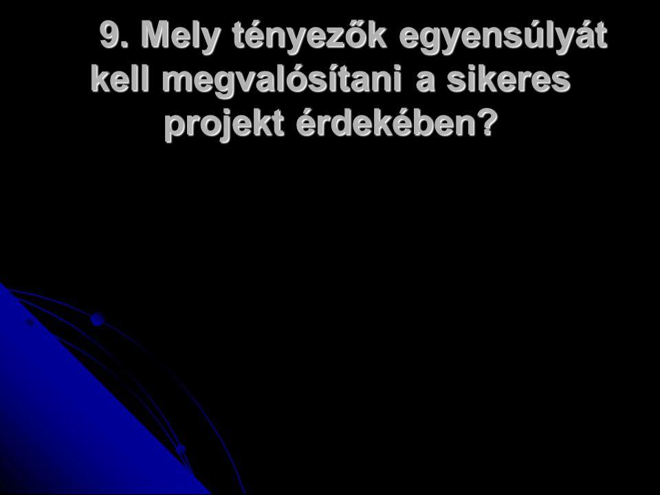 9. Mely tényezők egyensúlyát kell megvalósítani a sikeres projekt érdekében