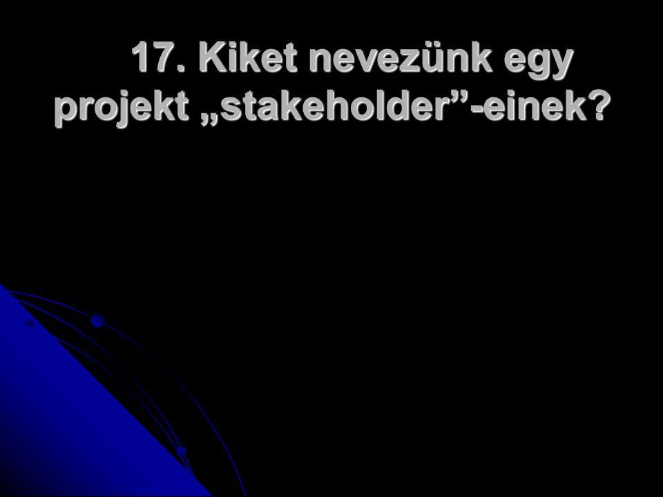 """17. Kiket nevezünk egy projekt """"stakeholder -einek"""