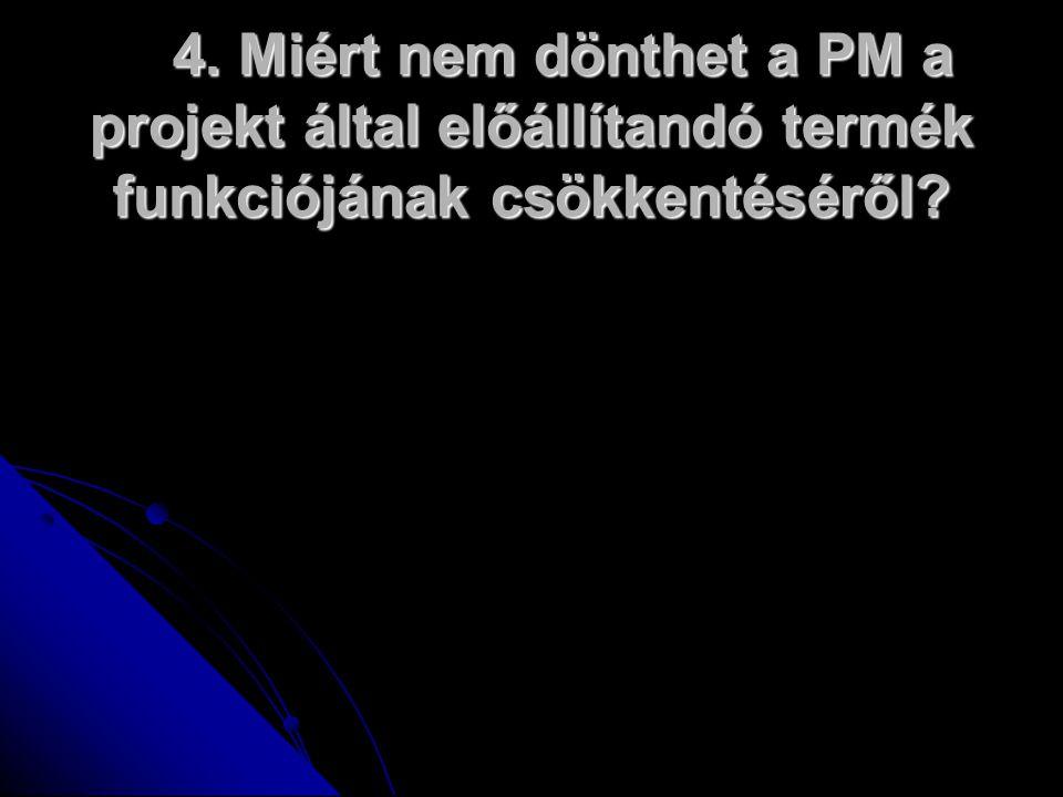 4. Miért nem dönthet a PM a projekt által előállítandó termék funkciójának csökkentéséről