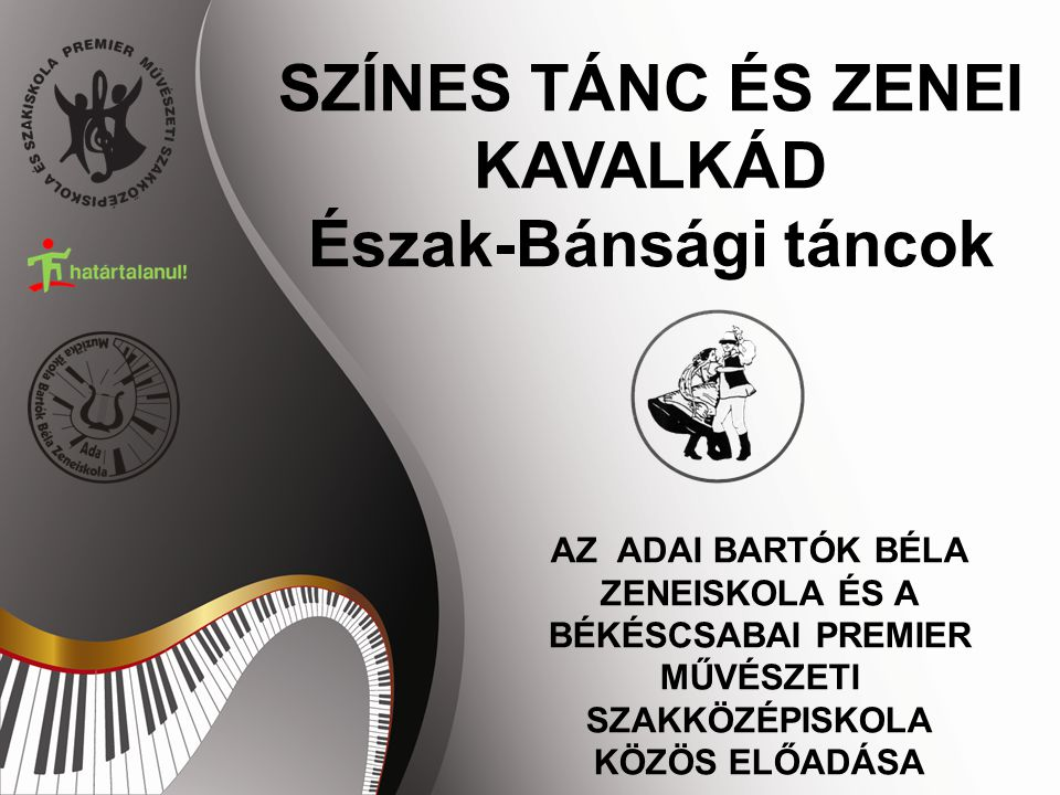 """SZÍNES TÁNC ÉS ZENEI KAVALKÁD Észak-Bánsági táncok AZ ADAI BARTÓK BÉLA ZENEISKOLA ÉS A BÉKÉSCSABAI PREMIER MŰVÉSZETI ISKOLA KÖZÖS ELŐADÁSA ZAJEDNIČKA PREDSTAVA MUZIČKE ŠKOLE """"BARTOK BELA IZ ADE I UMETNIČKE ŠKOLE """"PREMIER IZ BEKEŠČABE"""