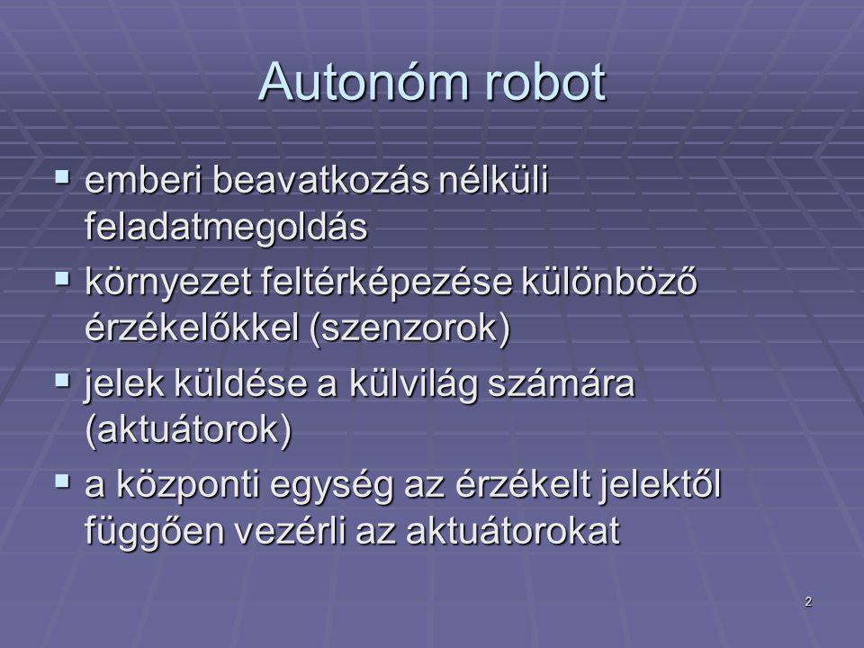 2 Autonóm robot  emberi beavatkozás nélküli feladatmegoldás  környezet feltérképezése különböző érzékelőkkel (szenzorok)  jelek küldése a külvilág számára (aktuátorok)  a központi egység az érzékelt jelektől függően vezérli az aktuátorokat