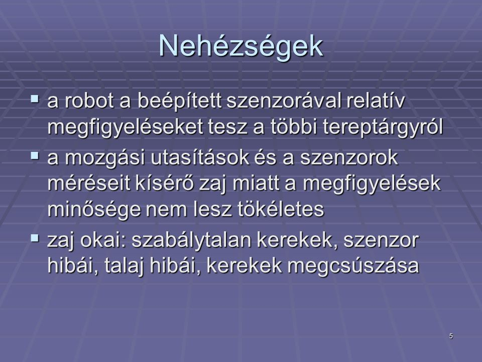 5 Nehézségek  a robot a beépített szenzorával relatív megfigyeléseket tesz a többi tereptárgyról  a mozgási utasítások és a szenzorok méréseit kísérő zaj miatt a megfigyelések minősége nem lesz tökéletes  zaj okai: szabálytalan kerekek, szenzor hibái, talaj hibái, kerekek megcsúszása