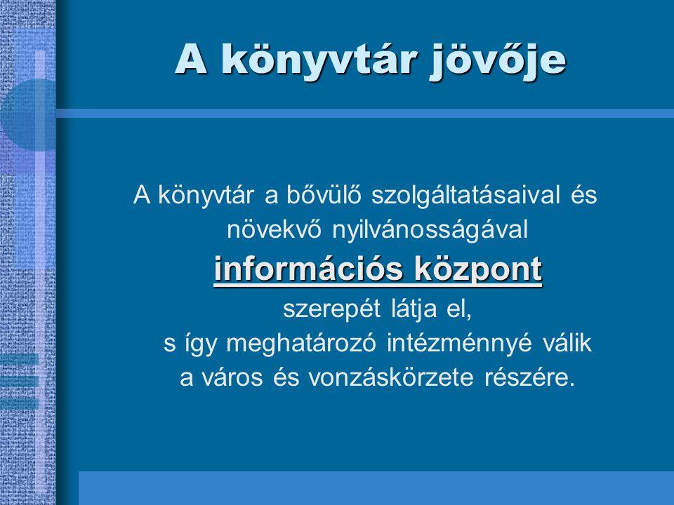 A könyvtár jövője információs központ A könyvtár a bővülő szolgáltatásaival és növekvő nyilvánosságával információs központ szerepét látja el, s így meghatározó intézménnyé válik a város és vonzáskörzete részére.