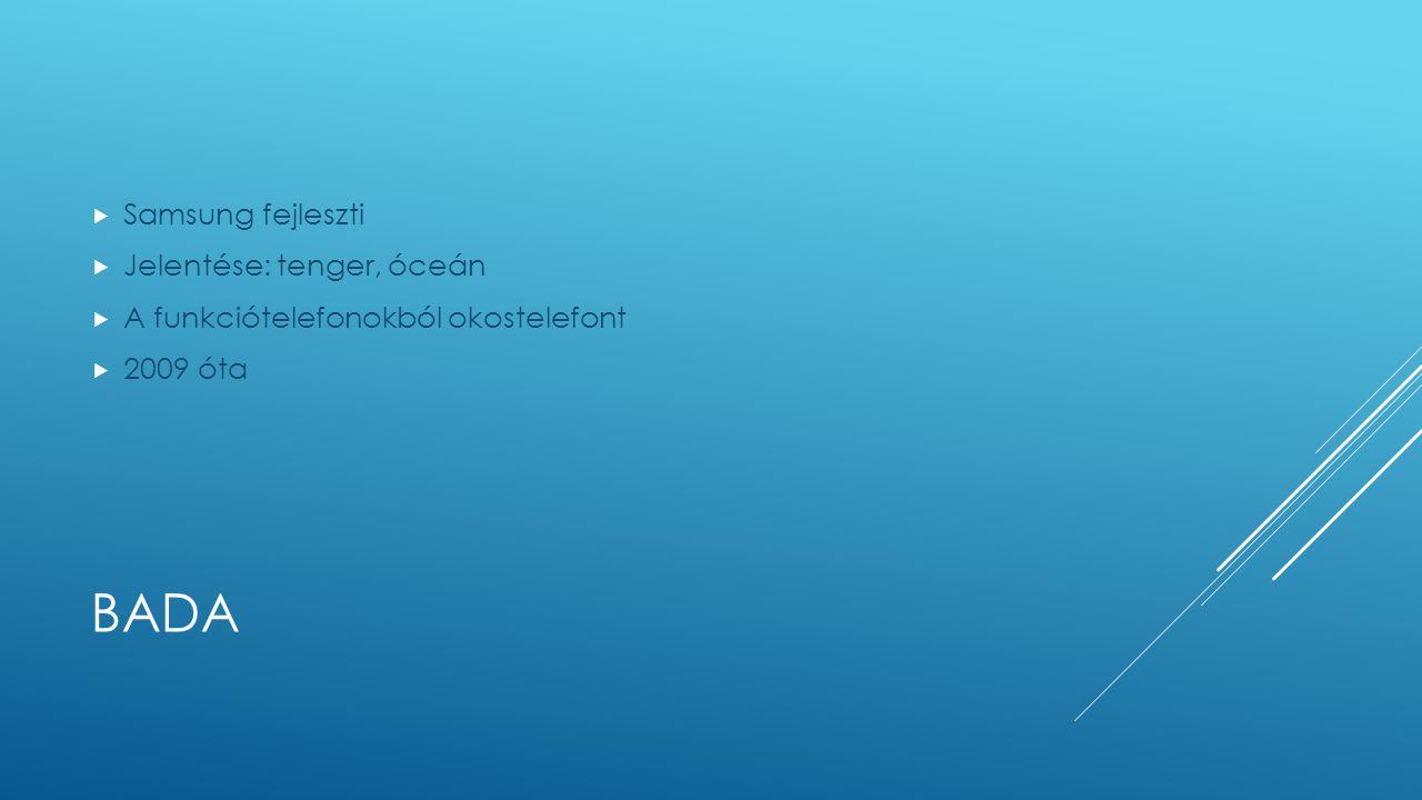 BADA  Samsung fejleszti  Jelentése: tenger, óceán  A funkciótelefonokból okostelefont  2009 óta