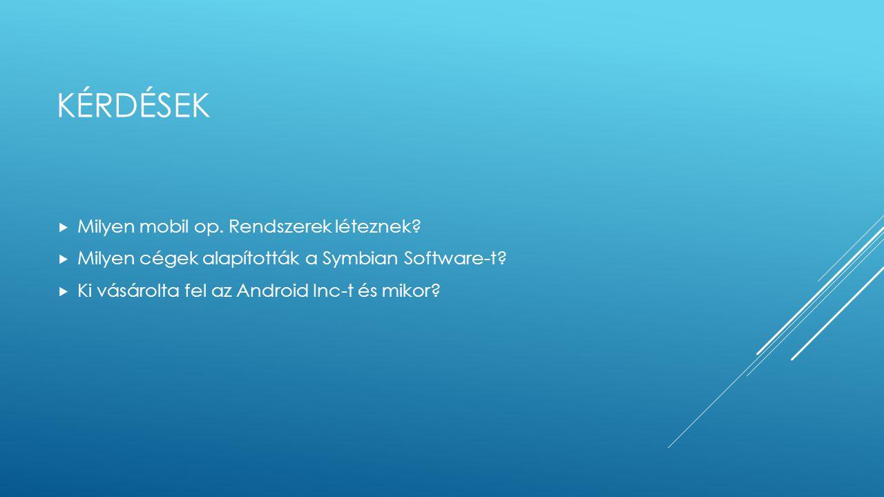 KÉRDÉSEK  Milyen mobil op. Rendszerek léteznek?  Milyen cégek alapították a Symbian Software-t?  Ki vásárolta fel az Android Inc-t és mikor?