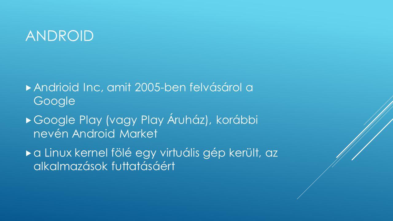 ANDROID  Andrioid Inc, amit 2005-ben felvásárol a Google  Google Play (vagy Play Áruház), korábbi nevén Android Market  a Linux kernel fölé egy vir