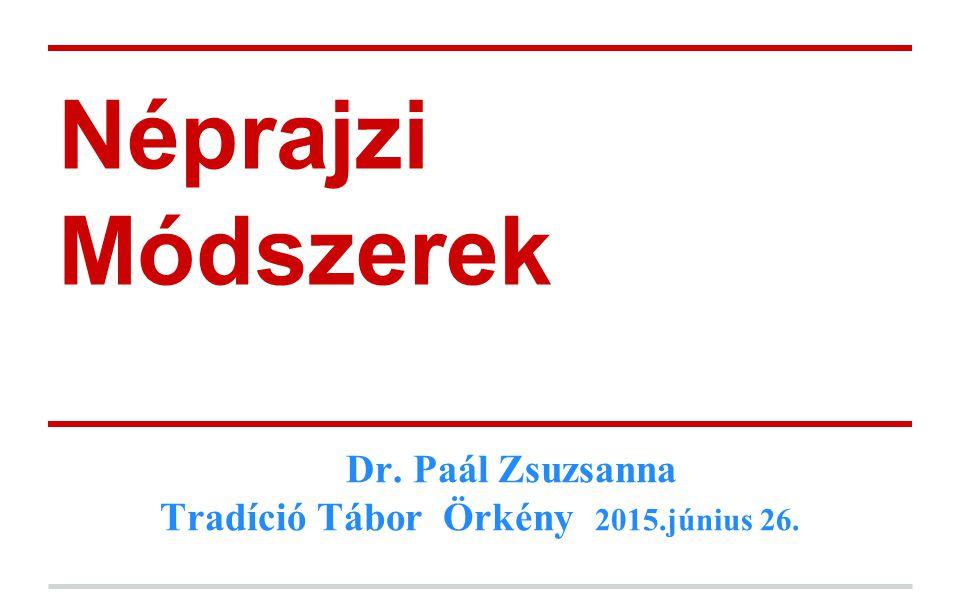 Néprajzi Módszerek Dr. Paál Zsuzsanna Tradíció Tábor Örkény 2015.június 26.