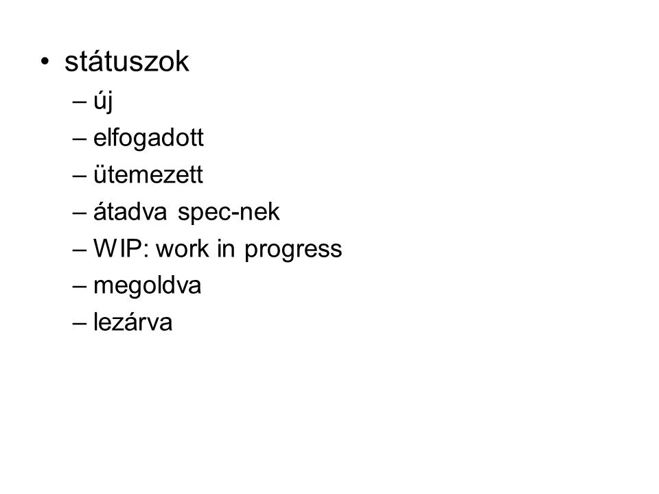 státuszok –új –elfogadott –ütemezett –átadva spec-nek –WIP: work in progress –megoldva –lezárva