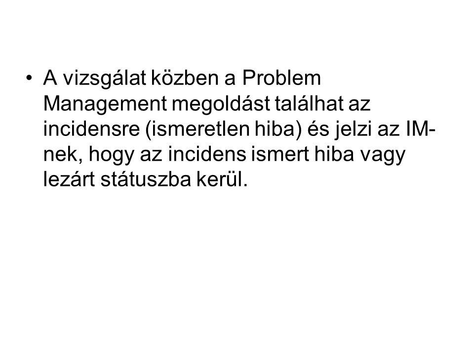 A vizsgálat közben a Problem Management megoldást találhat az incidensre (ismeretlen hiba) és jelzi az IM- nek, hogy az incidens ismert hiba vagy lezá
