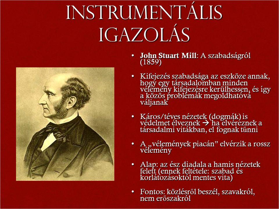 """Instrumentális igazolás John Stuart Mill : A szabadságról (1859) John Stuart Mill : A szabadságról (1859) Kifejezés szabadsága az eszköze annak, hogy egy társadalomban minden vélemény kifejezésre kerülhessen, és így a közös problémák megoldhatóvá váljanakKifejezés szabadsága az eszköze annak, hogy egy társadalomban minden vélemény kifejezésre kerülhessen, és így a közös problémák megoldhatóvá váljanak Káros/téves nézetek (dogmák) is védelmet élveznek  ha elvéreznek a társadalmi vitákban, el fognak t ű nniKáros/téves nézetek (dogmák) is védelmet élveznek  ha elvéreznek a társadalmi vitákban, el fognak t ű nni A """"vélemények piacán elvérzik a rossz véleményA """"vélemények piacán elvérzik a rossz vélemény Alap: az ész diadala a hamis nézetek felett (ennek feltétele: szabad és korlátozásoktól mentes vita)Alap: az ész diadala a hamis nézetek felett (ennek feltétele: szabad és korlátozásoktól mentes vita) Fontos: közlésr ő l beszél, szavakról, nem er ő szakrólFontos: közlésr ő l beszél, szavakról, nem er ő szakról"""