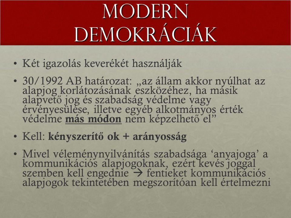 """Modern demokráciák Két igazolás keverékét használják 30/1992 AB határozat: """"az állam akkor nyúlhat az alapjog korlátozásának eszközéhez, ha másik alapvet ő jog és szabadság védelme vagy érvényesülése, illetve egyéb alkotmányos érték védelme más módon nem képzelhet ő el Kell: kényszerít ő ok + arányosság Mivel véleménynyilvánítás szabadsága 'anyajoga' a kommunikációs alapjogoknak, ezért kevés joggal szemben kell engednie  fentieket kommunikációs alapjogok tekintetében megszorítóan kell értelmezni"""