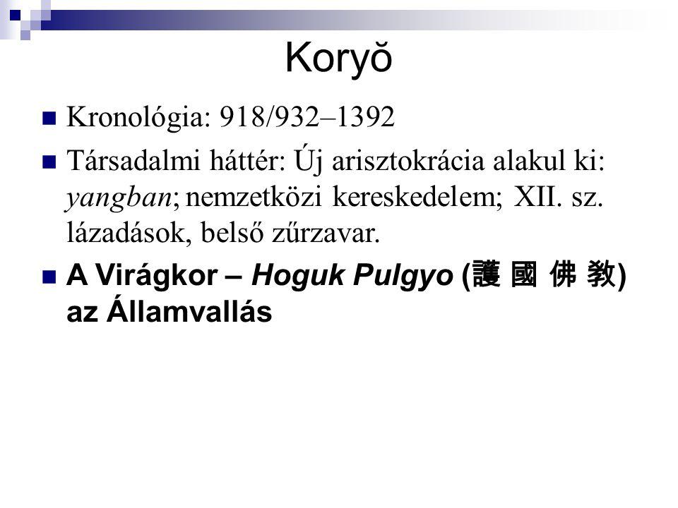Koryŏ Kronológia: 918/932–1392 Társadalmi háttér: Új arisztokrácia alakul ki: yangban  nemzetközi kereskedelem; XII. sz. lázadások, belső zűrzavar. A