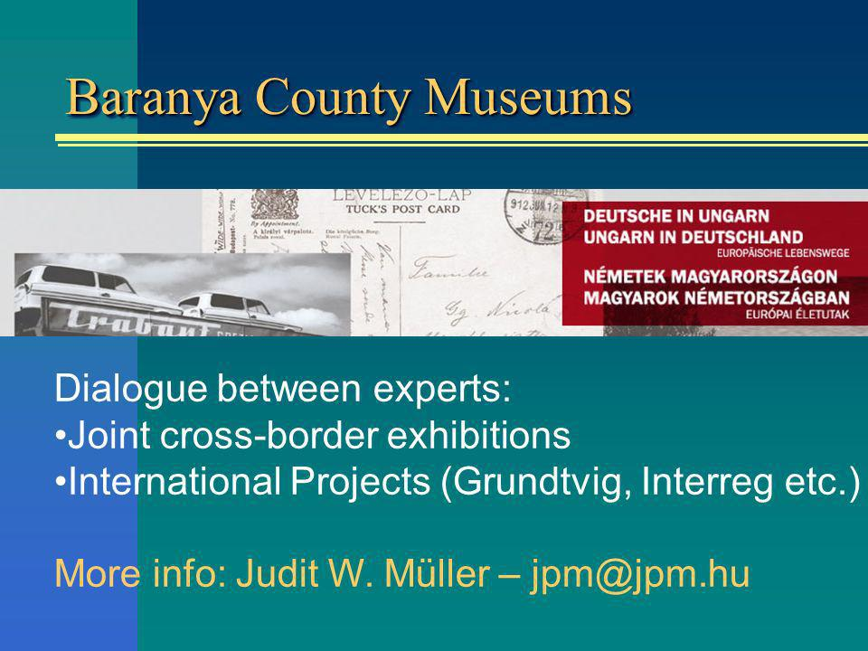 Baranya County Museums Dialogue between experts: Joint cross-border exhibitions International Projects (Grundtvig, Interreg etc.) More info: Judit W.