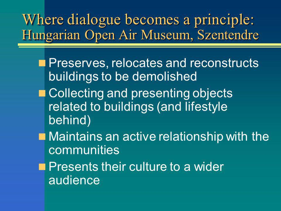 Where dialogue becomes a principle: Hungarian Open Air Museum, Szentendre Preserves, relocates and reconstructs buildings to be demolished Collecting and presenting objects related to buildings (and lifestyle behind) Maintains an active relationship with the communities Presents their culture to a wider audience