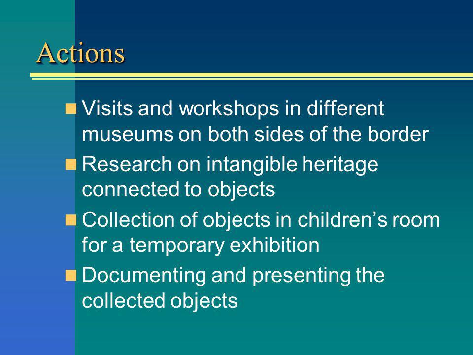 ActionsActions Visits and workshops in different museums on both sides of the border Research on intangible heritage connected to objects Collection of objects in childrens room for a temporary exhibition Documenting and presenting the collected objects