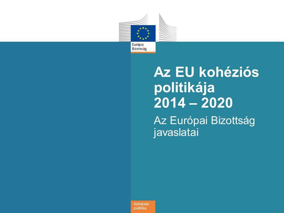 Kohéziós politika Az EU kohéziós politikája 2014 – 2020 Az Európai Bizottság javaslatai
