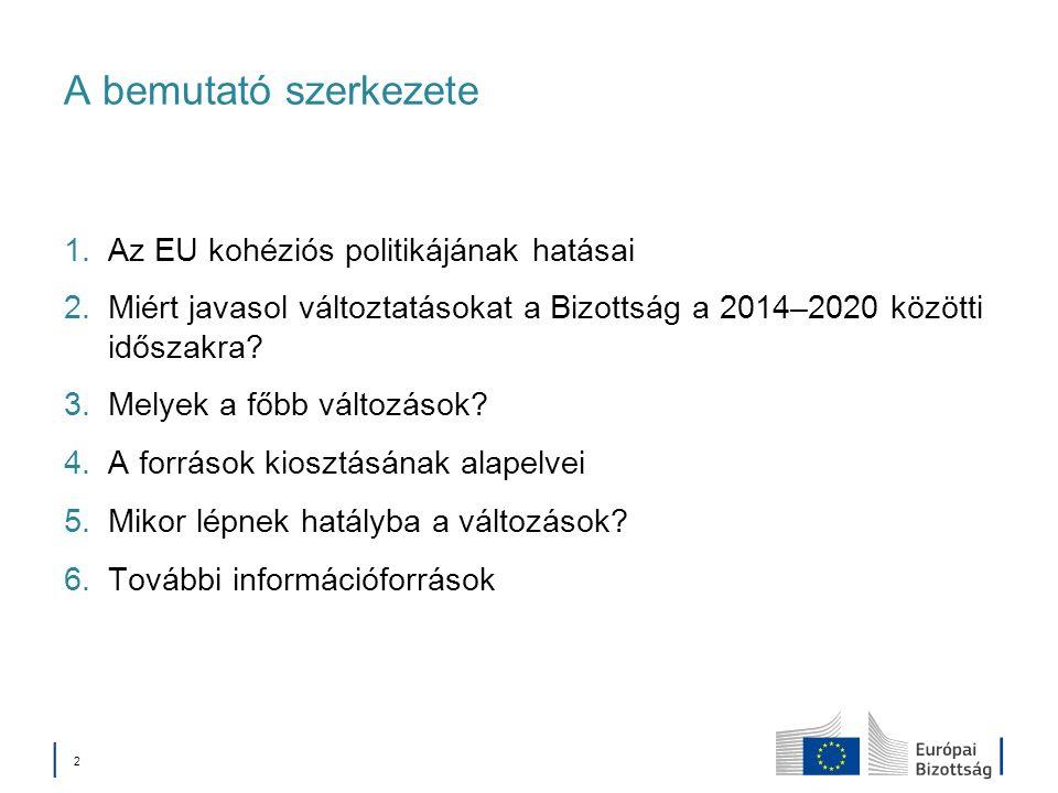 2 A bemutató szerkezete 1.Az EU kohéziós politikájának hatásai 2.Miért javasol változtatásokat a Bizottság a 2014–2020 közötti időszakra.