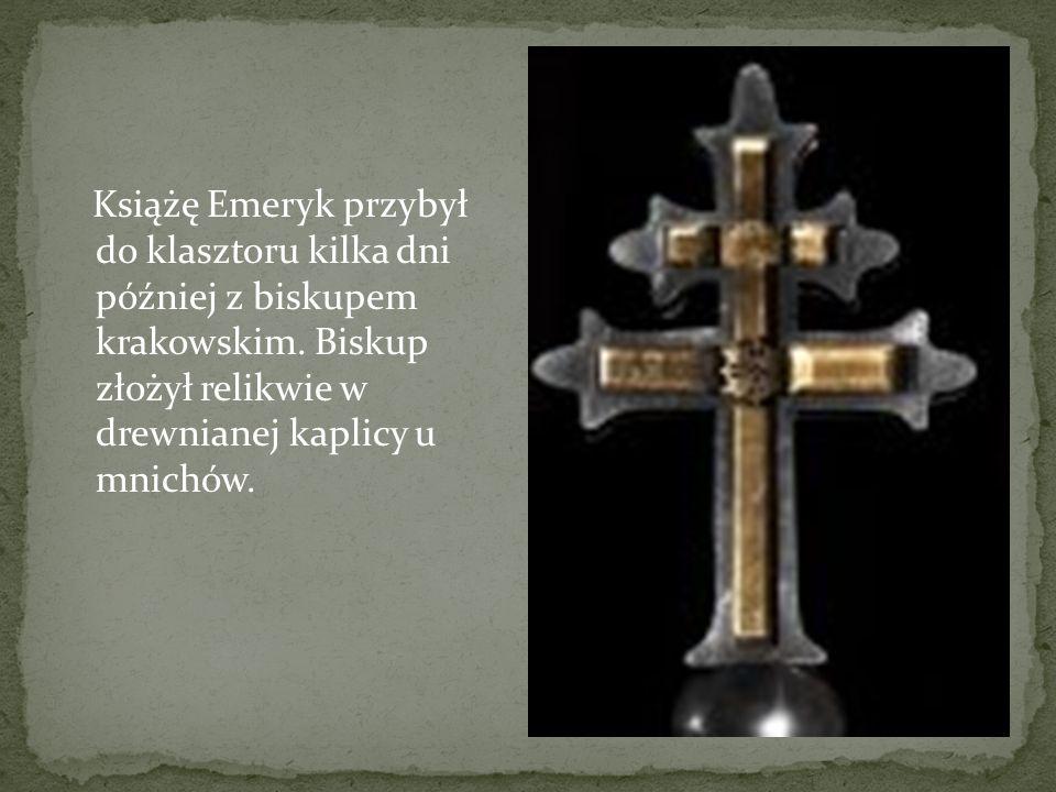 Książę Emeryk przybył do klasztoru kilka dni później z biskupem krakowskim. Biskup złożył relikwie w drewnianej kaplicy u mnichów.
