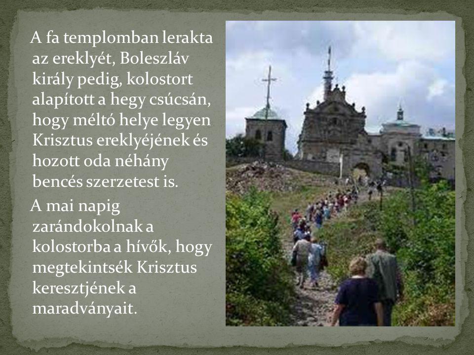 A fa templomban lerakta az ereklyét, Boleszláv király pedig, kolostort alapított a hegy csúcsán, hogy méltó helye legyen Krisztus ereklyéjének és hozo