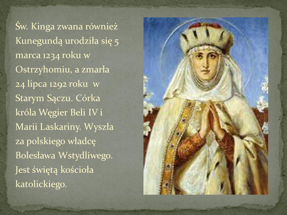 Św. Kinga zwana również Kunegundą urodziła się 5 marca 1234 roku w Ostrzyhomiu, a zmarła 24 lipca 1292 roku w Starym Sączu. Córka króla Węgier Beli IV