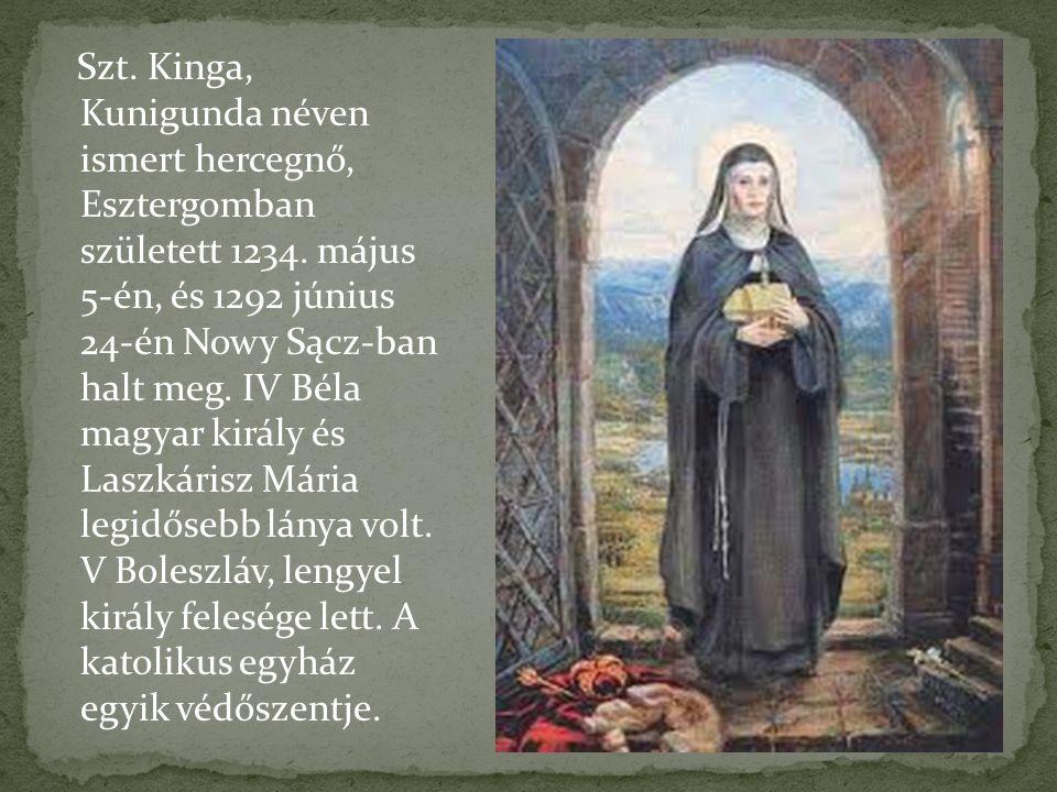 Szt. Kinga, Kunigunda néven ismert hercegnő, Esztergomban született 1234. május 5-én, és 1292 június 24-én Nowy Sącz-ban halt meg. IV Béla magyar kirá