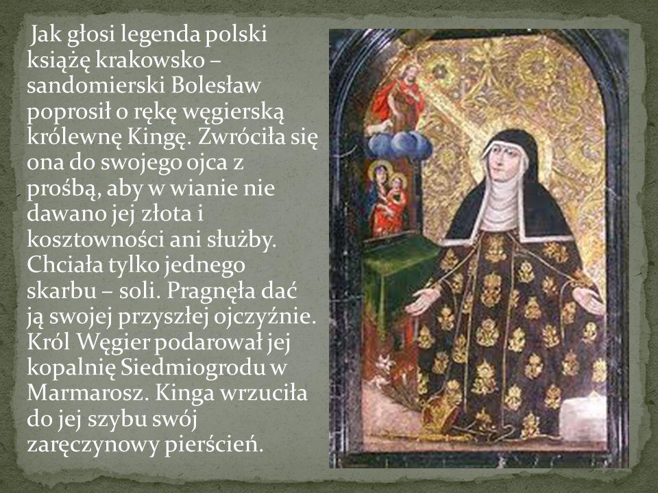 Jak głosi legenda polski książę krakowsko – sandomierski Bolesław poprosił o rękę węgierską królewnę Kingę. Zwróciła się ona do swojego ojca z prośbą,