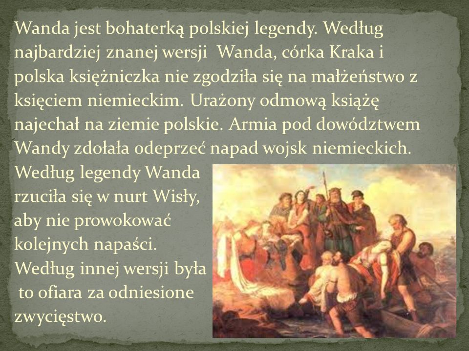 Wanda jest bohaterką polskiej legendy. Według najbardziej znanej wersji Wanda, córka Kraka i polska księżniczka nie zgodziła się na małżeństwo z księc