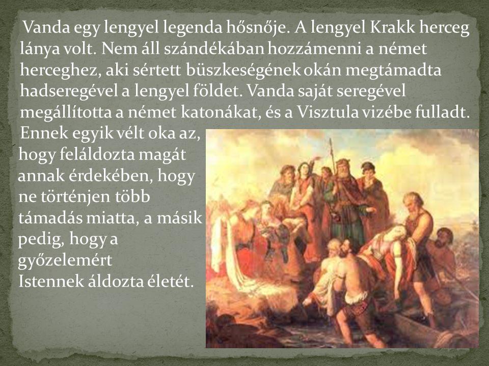 Vanda egy lengyel legenda hősnője. A lengyel Krakk herceg lánya volt. Nem áll szándékában hozzámenni a német herceghez, aki sértett büszkeségének okán