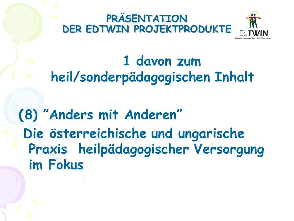 PRÄSENTATION DER EDTWIN PROJEKTPRODUKTE 1 davon zum heil/sonderpädagogischen Inhalt ( 8) Anders mit Anderen Die österreichische und ungarische Praxis