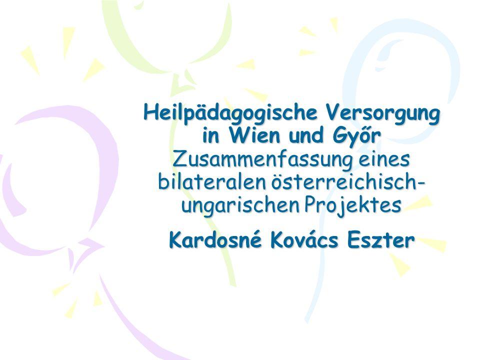 Heilpädagogische Versorgung in Wien und Győr Zusammenfassung eines bilateralen österreichisch- ungarischen Projektes Kardosné Kovács Eszter