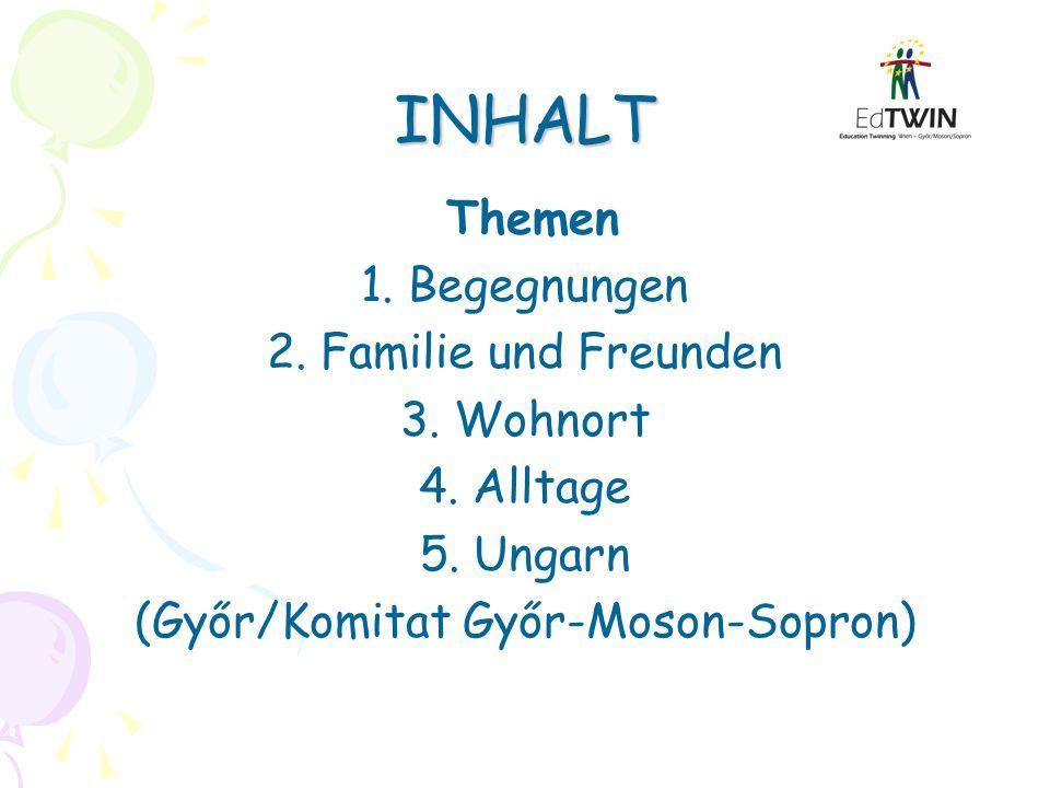 INHALT Themen 1. Begegnungen 2. Familie und Freunden 3. Wohnort 4. Alltage 5. Ungarn (Győr/Komitat Győr-Moson-Sopron)