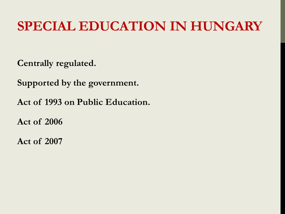 SPECIAL EDUCATION IN HUNGARY Centrally regulated. Supported by the government. Act of 1993 on Public Education. Act of 2006 Act of 2007