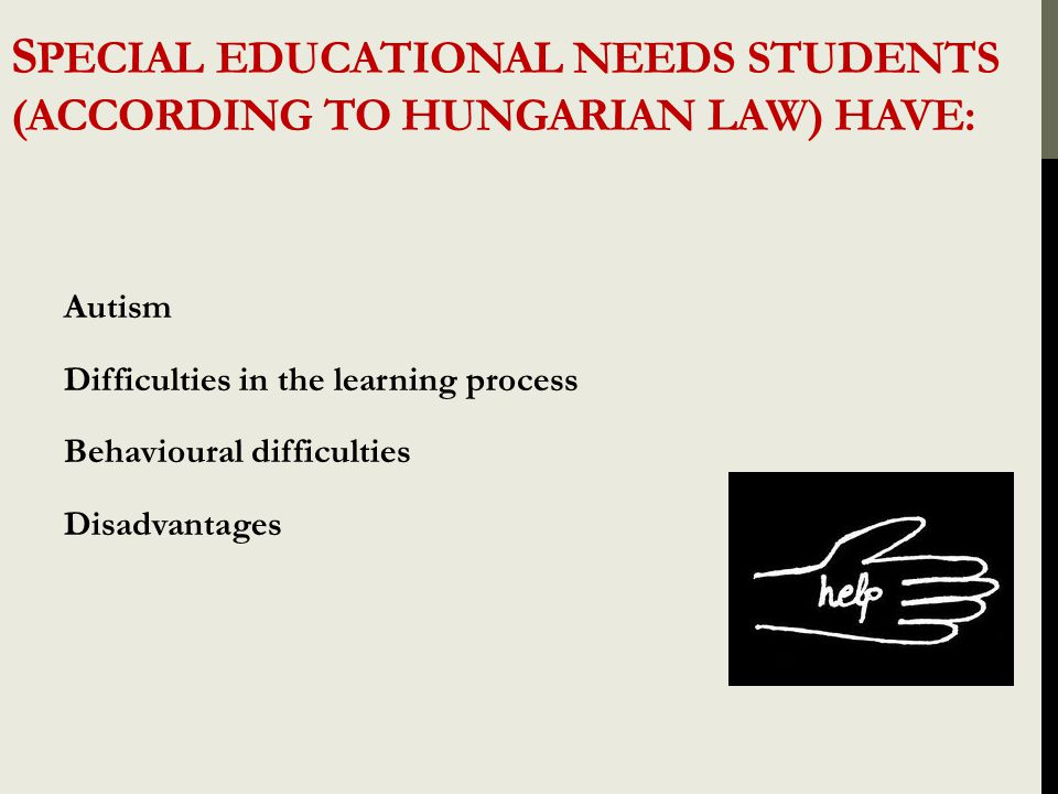S PECIAL EDUCATIONAL NEEDS STUDENTS (ACCORDING TO HUNGARIAN LAW) HAVE: Autism Difficulties in the learning process Behavioural difficulties Disadvanta