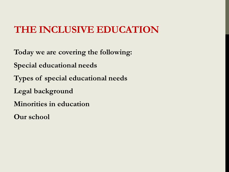 THE INCLUSIVE EDUCATION Today we are covering the following: Special educational needs Types of special educational needs Legal background Minorities in education Our school