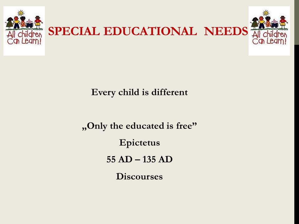 "SPECIAL EDUCATIONAL NEEDS Every child is different ""Only the educated is free"" Epictetus 55 AD – 135 AD Discourses"