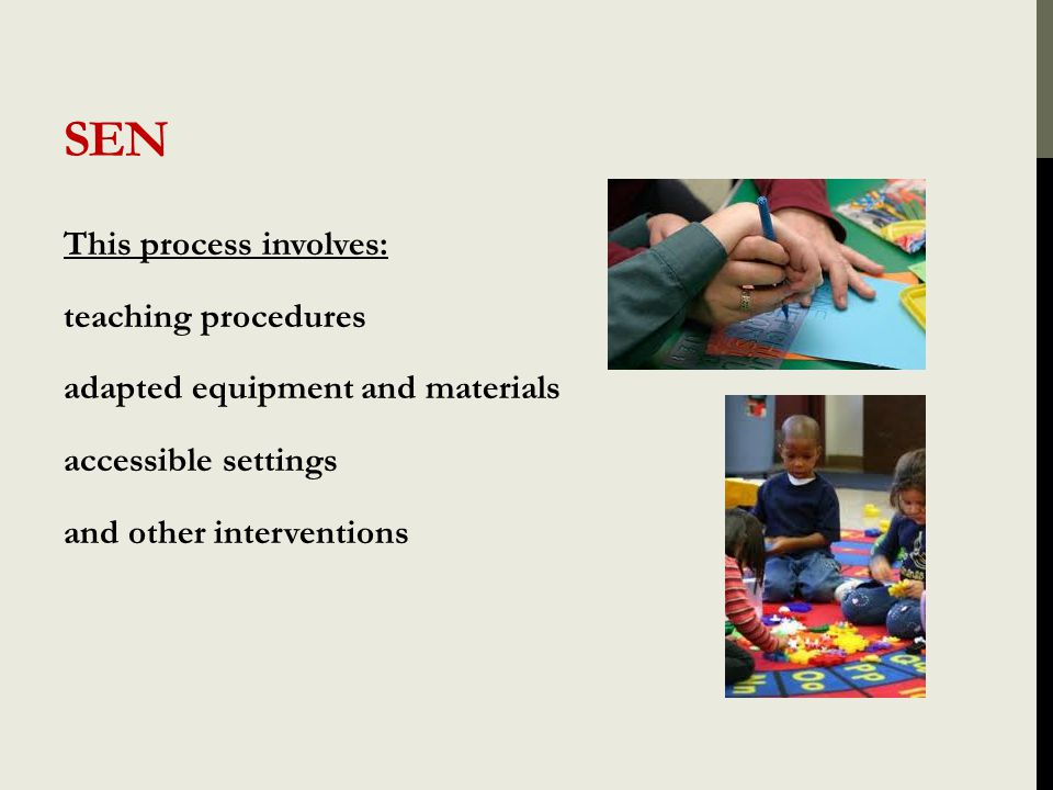 SEN This process involves: teaching procedures adapted equipment and materials accessible settings and other interventions