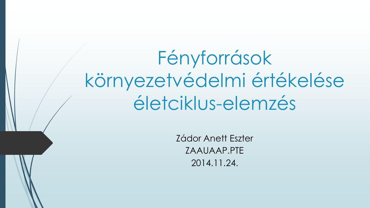 Fényforrások környezetvédelmi értékelése életciklus-elemzés Zádor Anett Eszter ZAAUAAP.PTE 2014.11.24.