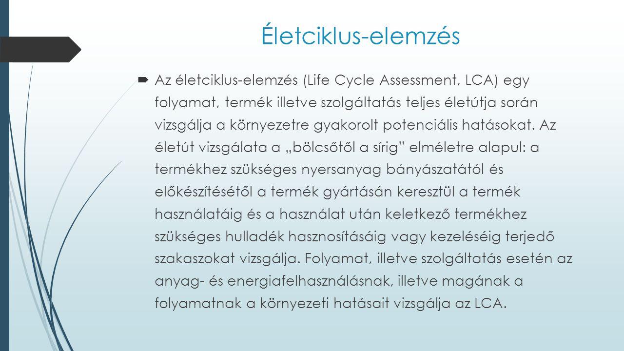 Életciklus-elemzés  Az életciklus-elemzés (Life Cycle Assessment, LCA) egy folyamat, termék illetve szolgáltatás teljes életútja során vizsgálja a kö