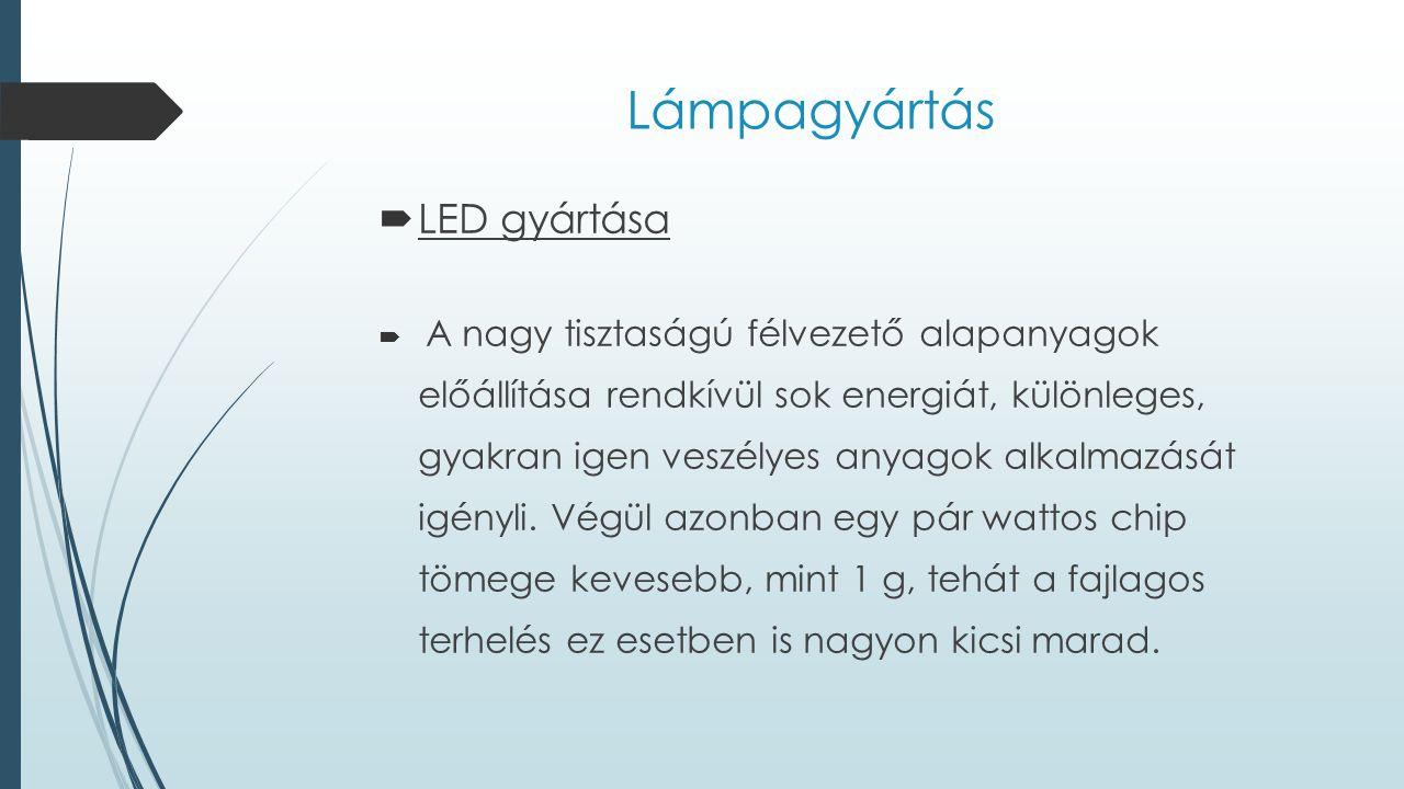 Lámpagyártás  LED gyártása  A nagy tisztaságú félvezető alapanyagok előállítása rendkívül sok energiát, különleges, gyakran igen veszélyes anyagok a