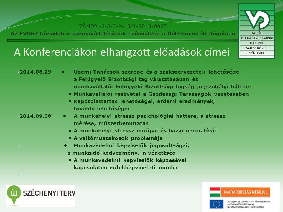 A Konferenciákon elhangzott előadások címei  2014.08.29 Üzemi Tanácsok szerepe és a szakszervezetek lehetősége a Felügyelő Bizottsági tag választásában és munkavállalói Felügyelő Bizottsági tagság jogszabályi háttere Munkavállalói részvétel a Gazdasági Társaságok vezetésében Kapcsolattartás lehetőségei, érdemi eredmények, további lehetőségei  2014.09.08 A munkahelyi stressz pszichológiai háttere, a stressz mérése, műszerbemutatás A munkahelyi stressz európai és hazai normatívái A váltóműszakosok problémája  Munkavédelmi képviselők jogosultságai,  a munkaidő-kedvezmény, a védettség A munkavédelmi képviselők képzésével kapcsolatos érdekképviseleti munka  14 TÁMOP -2-5-3-A-13/1-2013-0025 Az EVDSZ társadalmi szerepvállalásának szélesítése a Dél-Dunántúli Régióban