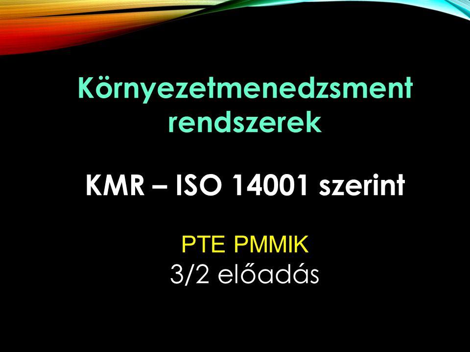 Környezetmenedzsment rendszerek KMR – ISO 14001 szerint PTE PMMIK 3/2 előadás