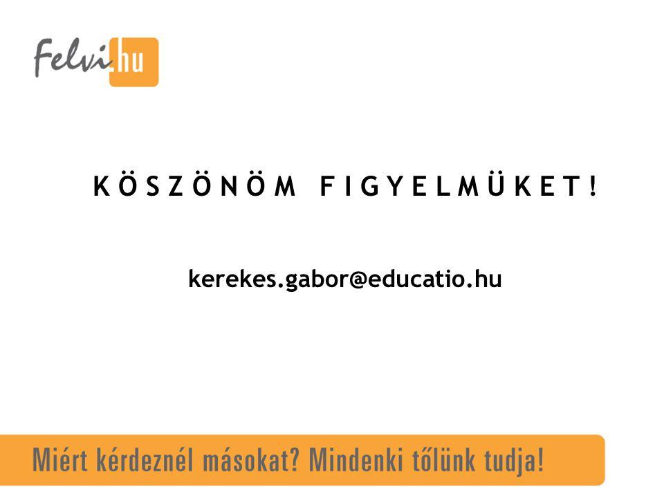 K Ö S Z Ö N Ö M F I G Y E L M Ü K E T ! kerekes.gabor@educatio.hu