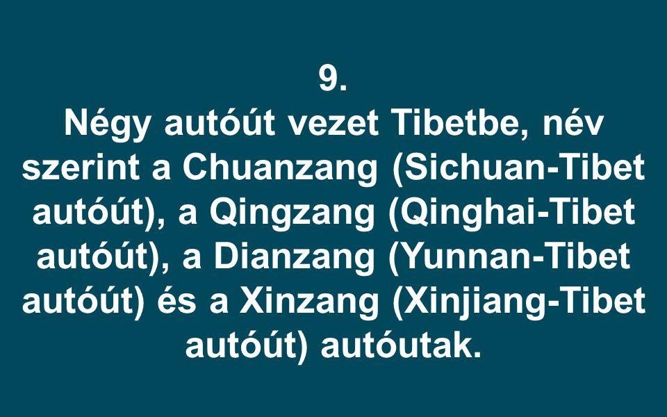 9. Négy autóút vezet Tibetbe, név szerint a Chuanzang (Sichuan-Tibet autóút), a Qingzang (Qinghai-Tibet autóút), a Dianzang (Yunnan-Tibet autóút) és a