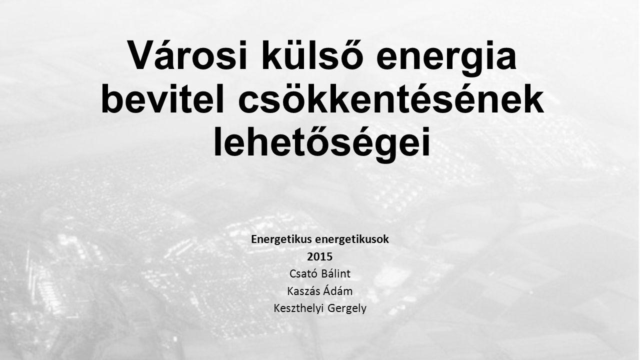 Városi külső energia bevitel csökkentésének lehetőségei Energetikus energetikusok 2015 Csató Bálint Kaszás Ádám Keszthelyi Gergely