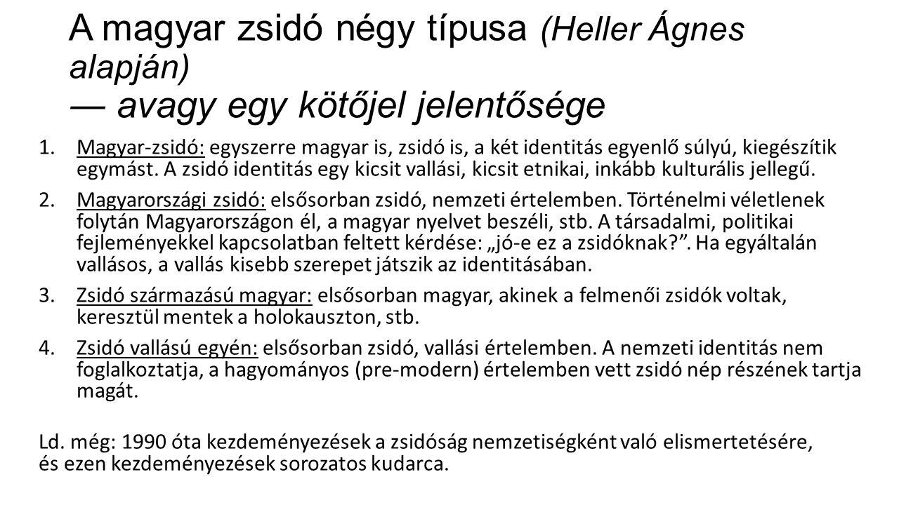 A magyar zsidó négy típusa (Heller Ágnes alapján) ― avagy egy kötőjel jelentősége 1.Magyar-zsidó: egyszerre magyar is, zsidó is, a két identitás egyenlő súlyú, kiegészítik egymást.
