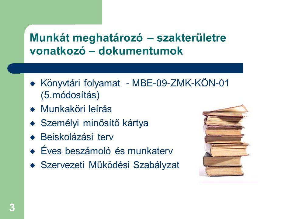 3 Munkát meghatározó – szakterületre vonatkozó – dokumentumok Könyvtári folyamat - MBE-09-ZMK-KÖN-01 (5.módosítás) Munkaköri leírás Személyi minősítő kártya Beiskolázási terv Éves beszámoló és munkaterv Szervezeti Működési Szabályzat