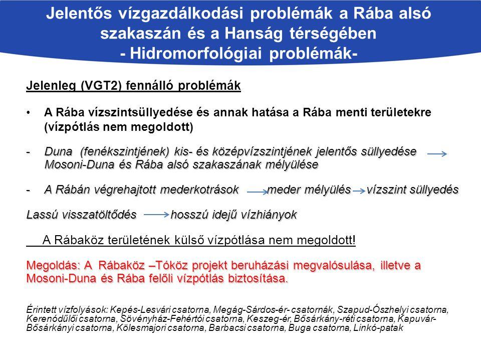 Jelentős vízgazdálkodási problémák a Rába alsó szakaszán és a Hanság térségében - Hidromorfológiai problémák- Jelenleg (VGT2) fennálló problémák A Rába vízszintsüllyedése és annak hatása a Rába menti területekre (vízpótlás nem megoldott) -Duna (fenékszintjének) kis- és középvízszintjének jelentős süllyedése Mosoni-Duna és Rába alsó szakaszának mélyülése -A Rábán végrehajtott mederkotrások meder mélyülés vízszint süllyedés Lassú visszatöltődéshosszú idejű vízhiányok A Rábaköz területének külső vízpótlása nem megoldott.